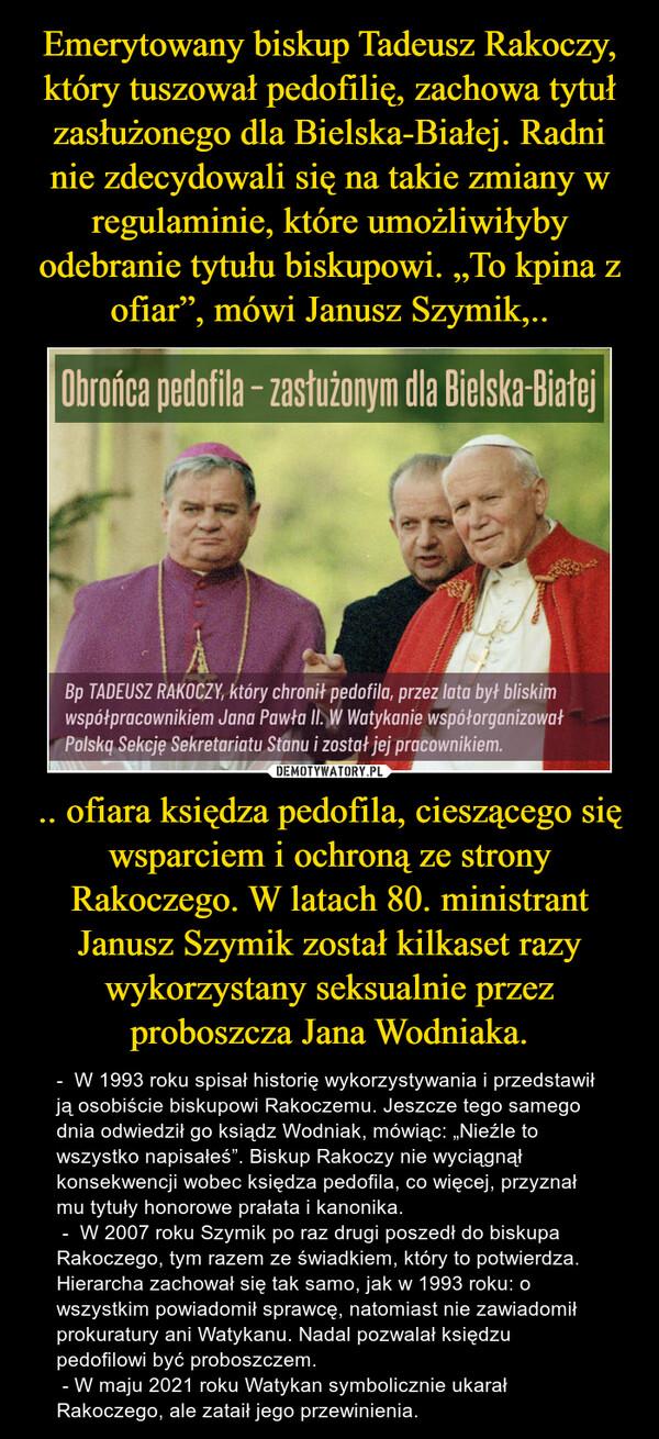""".. ofiara księdza pedofila, cieszącego się wsparciem i ochroną ze strony Rakoczego. W latach 80. ministrant Janusz Szymik został kilkaset razy wykorzystany seksualnie przez proboszcza Jana Wodniaka. – -  W 1993 roku spisał historię wykorzystywania i przedstawił ją osobiście biskupowi Rakoczemu. Jeszcze tego samego dnia odwiedził go ksiądz Wodniak, mówiąc: """"Nieźle to wszystko napisałeś"""". Biskup Rakoczy nie wyciągnął konsekwencji wobec księdza pedofila, co więcej, przyznał  mu tytuły honorowe prałata i kanonika. -  W 2007 roku Szymik po raz drugi poszedł do biskupa Rakoczego, tym razem ze świadkiem, który to potwierdza. Hierarcha zachował się tak samo, jak w 1993 roku: o wszystkim powiadomił sprawcę, natomiast nie zawiadomił prokuratury ani Watykanu. Nadal pozwalał księdzu pedofilowi być proboszczem.  - W maju 2021 roku Watykan symbolicznie ukarał Rakoczego, ale zataił jego przewinienia."""