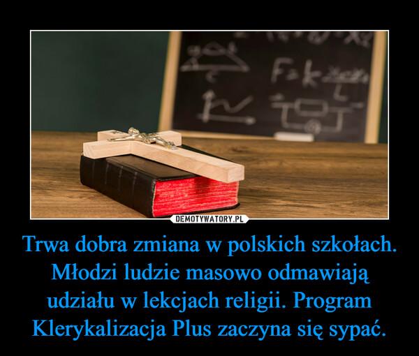 Trwa dobra zmiana w polskich szkołach. Młodzi ludzie masowo odmawiają udziału w lekcjach religii. Program Klerykalizacja Plus zaczyna się sypać. –