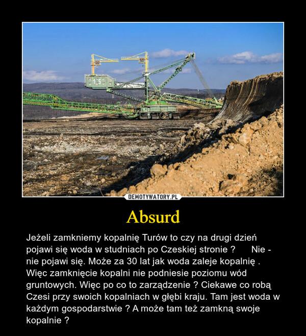 Absurd – Jeżeli zamkniemy kopalnię Turów to czy na drugi dzień pojawi się woda w studniach po Czeskiej stronie ?      Nie - nie pojawi się. Może za 30 lat jak woda zaleje kopalnię . Więc zamknięcie kopalni nie podniesie poziomu wód gruntowych. Więc po co to zarządzenie ? Ciekawe co robą Czesi przy swoich kopalniach w głębi kraju. Tam jest woda w każdym gospodarstwie ? A może tam też zamkną swoje kopalnie ?