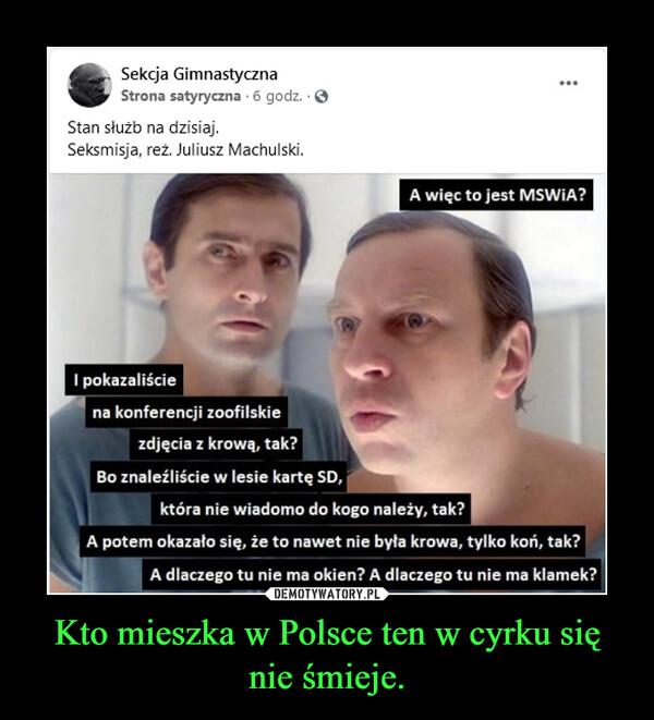 Kto mieszka w Polsce ten w cyrku się nie śmieje. –