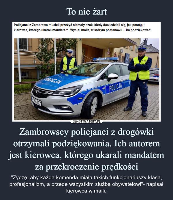Zambrowscy policjanci z drogówki otrzymali podziękowania. Ich autorem jest kierowca, którego ukarali mandatem za przekroczenie prędkości – ''Życzę, aby każda komenda miała takich funkcjonariuszy klasa, profesjonalizm, a przede wszystkim służba obywatelowi''- napisał kierowca w mailu