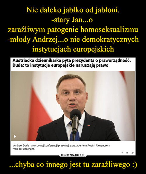 Nie daleko jabłko od jabłoni. -stary Jan...o  zaraźliwym patogenie homoseksualizmu -młody Andrzej...o nie demokratycznych instytucjach europejskich ...chyba co innego jest tu zaraźliwego :)