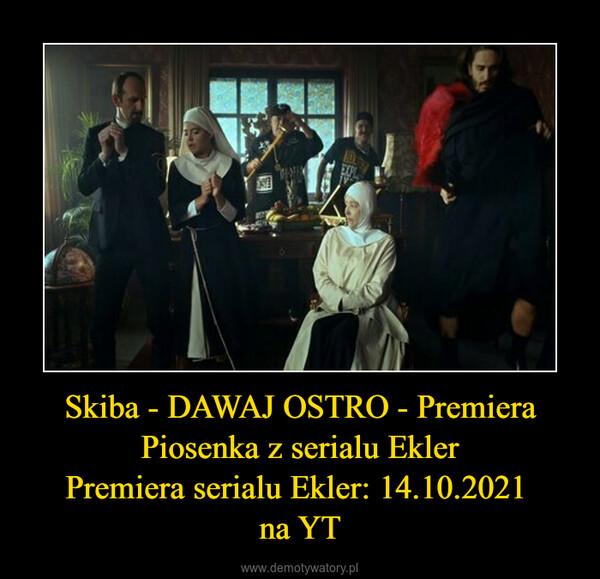 Skiba - DAWAJ OSTRO - PremieraPiosenka z serialu EklerPremiera serialu Ekler: 14.10.2021 na YT –
