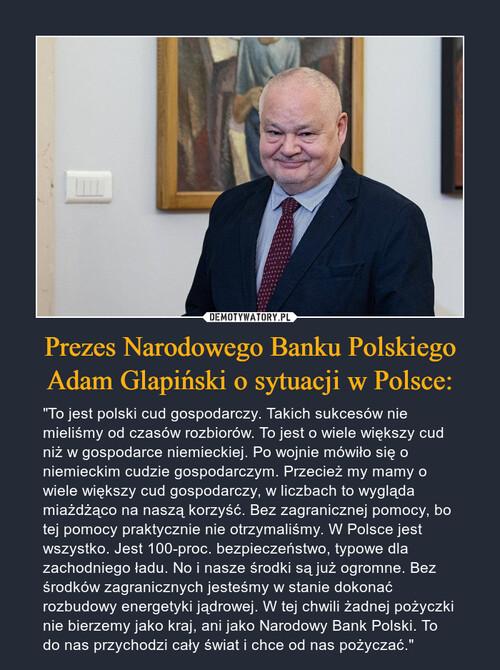 Prezes Narodowego Banku Polskiego Adam Glapiński o sytuacji w Polsce: