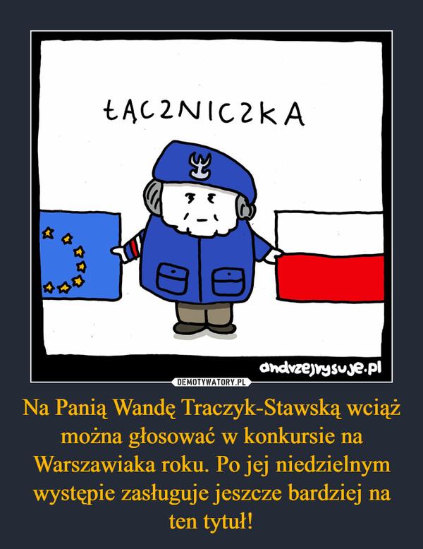 Na Panią Wandę Traczyk-Stawską wciąż można głosować w konkursie na Warszawiaka roku. Po jej niedzielnym występie zasługuje jeszcze bardziej na ten tytuł! –