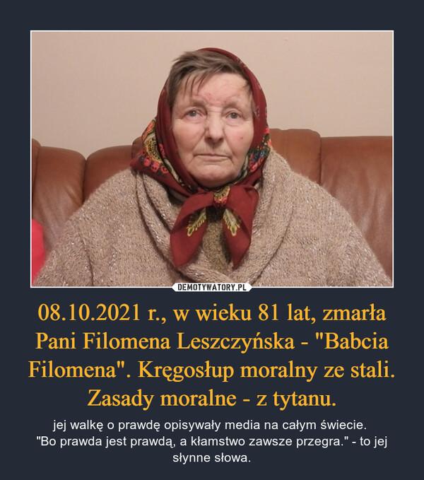 """08.10.2021 r., w wieku 81 lat, zmarła Pani Filomena Leszczyńska - """"Babcia Filomena"""". Kręgosłup moralny ze stali. Zasady moralne - z tytanu. – jej walkę o prawdę opisywały media na całym świecie. """"Bo prawda jest prawdą, a kłamstwo zawsze przegra."""" - to jej słynne słowa."""