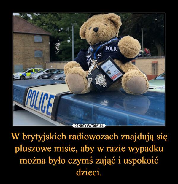 W brytyjskich radiowozach znajdują się pluszowe misie, aby w razie wypadku można było czymś zająć i uspokoić dzieci. –