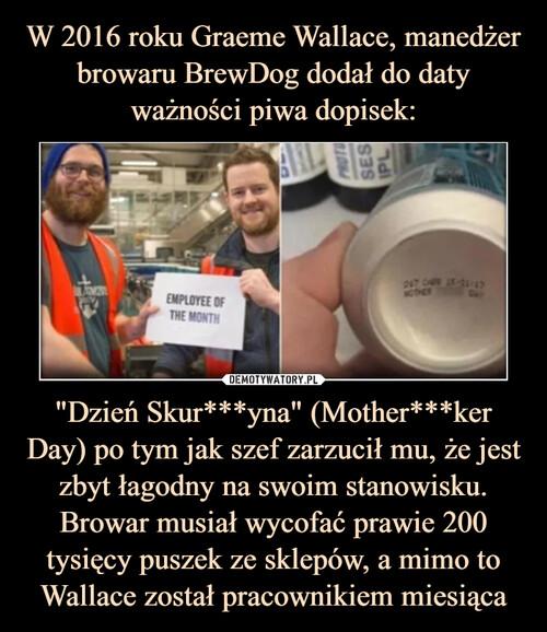 """W 2016 roku Graeme Wallace, manedżer browaru BrewDog dodał do daty ważności piwa dopisek: """"Dzień Skur***yna"""" (Mother***ker Day) po tym jak szef zarzucił mu, że jest zbyt łagodny na swoim stanowisku. Browar musiał wycofać prawie 200 tysięcy puszek ze sklepów, a mimo to Wallace został pracownikiem miesiąca"""