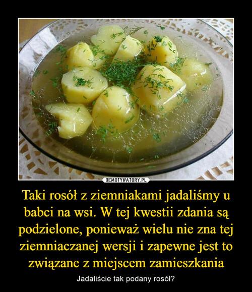 Taki rosół z ziemniakami jadaliśmy u babci na wsi. W tej kwestii zdania są podzielone, ponieważ wielu nie zna tej ziemniaczanej wersji i zapewne jest to związane z miejscem zamieszkania