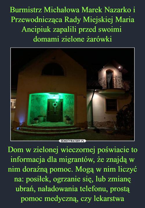Burmistrz Michałowa Marek Nazarko i Przewodnicząca Rady Miejskiej Maria Ancipiuk zapalili przed swoimi  domami zielone żarówki Dom w zielonej wieczornej poświacie to informacja dla migrantów, że znajdą w nim doraźną pomoc. Mogą w nim liczyć na: posiłek, ogrzanie się, lub zmianę ubrań, naładowania telefonu, prostą pomoc medyczną, czy lekarstwa