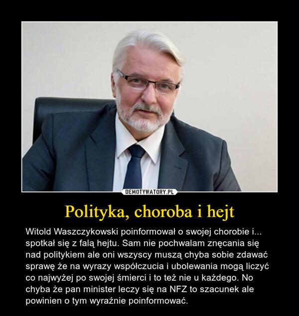 Polityka, choroba i hejt – Witold Waszczykowski poinformował o swojej chorobie i... spotkał się z falą hejtu. Sam nie pochwalam znęcania się nad politykiem ale oni wszyscy muszą chyba sobie zdawać sprawę że na wyrazy współczucia i ubolewania mogą liczyć co najwyżej po swojej śmierci i to też nie u każdego. No chyba że pan minister leczy się na NFZ to szacunek ale powinien o tym wyraźnie poinformować.