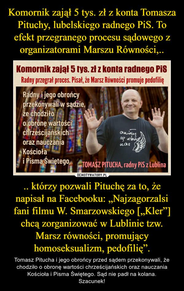 """.. którzy pozwali Pituchę za to, że napisał na Facebooku: """"Najzagorzalsi fani filmu W. Smarzowskiego [""""Kler""""] chcą zorganizować w Lublinie tzw. Marsz równości, promujący homoseksualizm, pedofilię"""". – Tomasz Pitucha i jego obrońcy przed sądem przekonywali, że chodziło o obronę wartości chrześcijańskich oraz nauczania Kościoła i Pisma Świętego. Sąd nie padł na kolana.Szacunek!"""