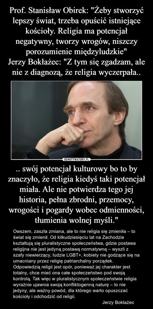 """Prof. Stanisław Obirek: """"Żeby stworzyć lepszy świat, trzeba opuścić istniejące kościoły. Religia ma potencjał negatywny, tworzy wrogów, niszczy porozumienie międzyludzkie"""" Jerzy Bokłażec: """"Z tym się zgadzam, ale nie z diagnozą, że religia wyczerpała.. .. swój potencjał kulturowy bo to by znaczyło, że religia kiedyś taki potencjał miała. Ale nie potwierdza tego jej historia, pełna zbrodni, przemocy, wrogości i pogardy wobec odmienności, tłumienia wolnej myśli."""""""