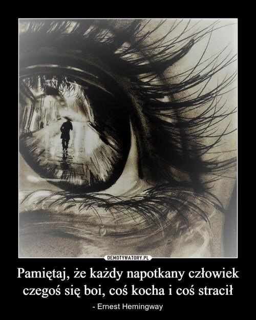 Pamiętaj, że każdy napotkany człowiek czegoś się boi, coś kocha i coś stracił