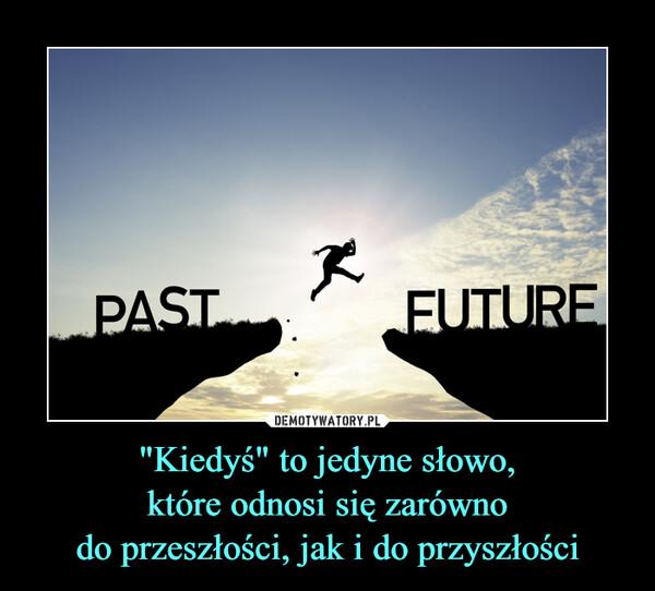 """""""Kiedyś"""" to jedyne słowo,które odnosi się zarównodo przeszłości, jak i do przyszłości –"""