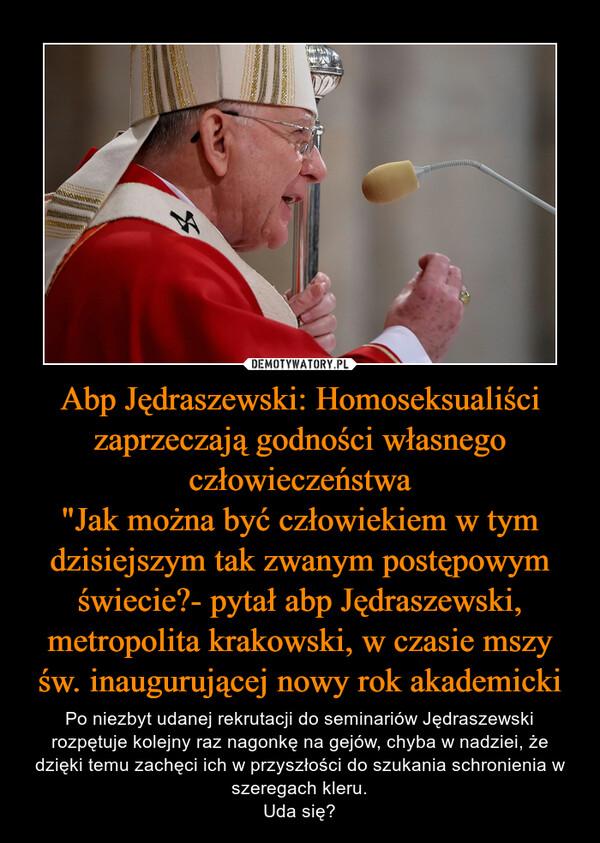 """Abp Jędraszewski: Homoseksualiści zaprzeczają godności własnego człowieczeństwa""""Jak można być człowiekiem w tym dzisiejszym tak zwanym postępowym świecie?- pytał abp Jędraszewski, metropolita krakowski, w czasie mszy św. inaugurującej nowy rok akademicki – Po niezbyt udanej rekrutacji do seminariów Jędraszewski rozpętuje kolejny raz nagonkę na gejów, chyba w nadziei, że dzięki temu zachęci ich w przyszłości do szukania schronienia w szeregach kleru.Uda się?"""